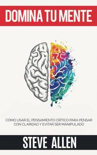 Domina tu mente - Como usar el pensamiento critico, el escepticismo y la logica para para pensar con claridad y evitar ser manipulado: Tecnicas la toma de decisiones  [Allen, Steve] (Tapa Blanda)