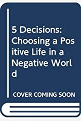 5 Decisions: Choosing a Positive Life in a Negative World Kindle Edition