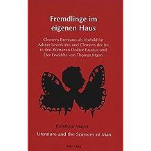 Fremdlinge im eigenen Haus: Clemens Brentano als Vorbild fuer Adrian Leverkuehn und Clemens der Ire in den Romanen Doktor Faustus und Der Erwaehlte von Thomas Mann