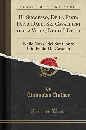 IL Successo, De la Festa Fatta Dalli Sri Cavallieri della Viola, Detti I Desti: Nelle Nozze del Sor Conte Gio Paolo De Castello (Classic Reprint) (Italian Edition)