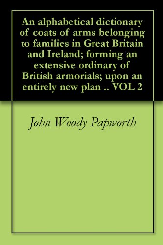 - An alphabetical dictionary of coats of arms belonging to families in Great Britain and Ireland; forming an extensive ordinary of British armorials; upon an entirely new plan .. VOL 2