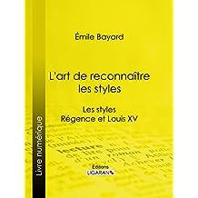 L'art de reconnaître les styles: Les styles Régence et Louis XV (French Edition)