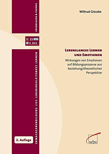 Lebenslanges Lernen und Emotionen: Wirkungen von Emotionen auf Bildungsprozesse aus beziehungstheoretischer Perspektive (Erwachsenenbildung und lebensbegleitendes Lernen - Grundlagen & Theorie)