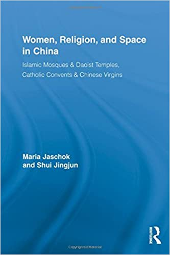 Women, Religion, and Space in China: Islamic Mosques & Daoist Temples, Catholic Convents & Chinese Virgins (Routledge International Studies of Women and Place)