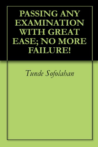 PASSING ANY EXAMINATION WITH GREAT EASE; NO MORE FAILURE! (HOW TO DISTINGUISH YOURSELF IN ANY EXAMINATION SERIES 1)