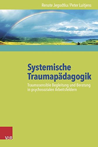 Systemische Traumapädagogik: Traumasensible Begleitung und Beratung in psychosozialen Arbeitsfeldern