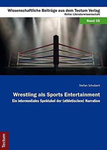 Wrestling als Sports Entertainment: Ein intermediales Spektakel der (athletischen) Narration (Wissenschaftliche Beiträge aus dem Tectum-Verlag)