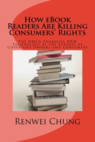 How eBook Readers Are Killing Consumers' Rights: The DMCA Promotes DRM Technology at the Expense of Copyright Owners and Consumers (Law & Technology) (Volume 1)