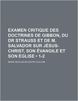 Book Examen Critique Des Doctrines de Gibbon, Du Dr Strauss Et de M. Salvador Sur J Sus-Christ, Son Vangile Et Son Glise (1-2)