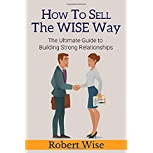 HOW TO SELL THE WISE WAY: The Ultimate Guide to Building Strong Relationships