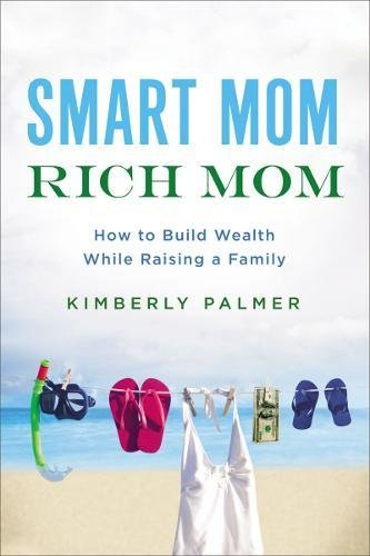 Download Smart Mom, Rich Mom: How to Build Wealth While Raising a Family PDF
