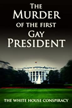 The Murder of the First Gay President - The White House Conspiracy (Gay Conspiracy) by [Keegan, Tom]