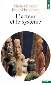 L'acteur et le système: Les contraintes de l'action collective par Crozier