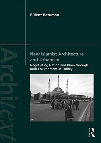New Islamist Architecture and Urbanism: Negotiating Nation and Islam through Built Environment in Turkey - Spectacles Malaysia
