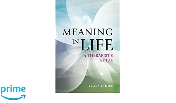 Meaning in Life: A Therapist's Guide: Dr  Clara E  Hill PhD