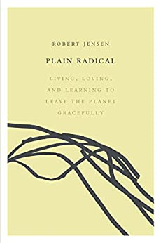 Plain Radical: Living, Loving and Learning to Leave the Planet Gracefully by [Jensen, Robert]