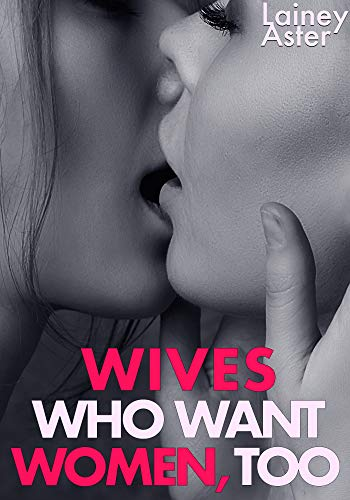 Collection Lainey - WIVES WHO WANT WOMEN, TOO: A Collection (Bi/Lesbian/Hotwife/Gang/Sharing/Swingers/More)