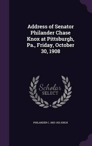 Download Address of Senator Philander Chase Knox at Pittsburgh, Pa., Friday, October 30, 1908 ePub fb2 book