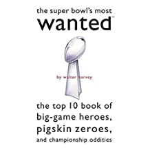 Super Bowl's Most Wanted™: The Top 10 Book of Big-Game Heroes, Pigskin Zeroes, and Championship Oddities