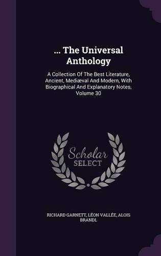 ... The Universal Anthology: A Collection Of The Best Literature, Ancient, Mediæval And Modern, With Biographical And Explanatory Notes, Volume 30 pdf