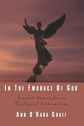 In the Embrace of God: Feminist Approaches to Theological Anthropology