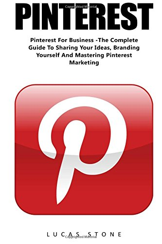 Pinterest: Pinterest For Business -The Complete Guide To Sharing Your Ideas, Branding Yourself And Mastering Pinterest Marketing (Home Based Business, Pinterest Marketing, Pinterest For Business)
