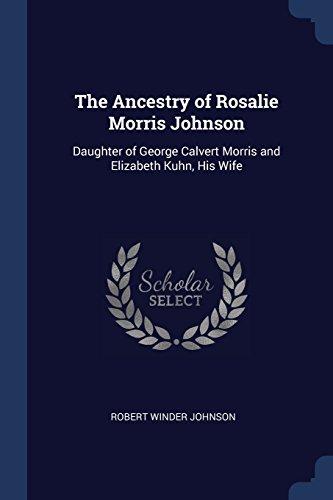 The Ancestry of Rosalie Morris Johnson: Daughter of George Calvert Morris and Elizabeth Kuhn, His Wife