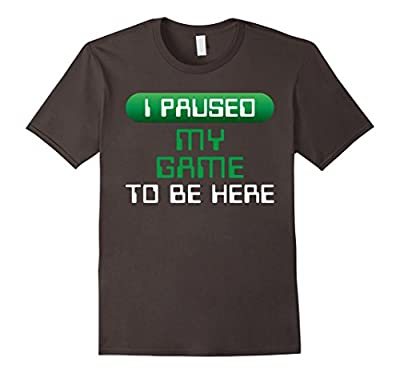 Gamer Shirt I Paused My Game To Be Here Funny Gaming Geek T