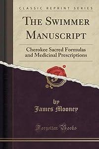 The Swimmer Manuscript: Cherokee Sacred Formulas and Medicinal Prescriptions (Classic Reprint) by James Mooney (2016-07-31)