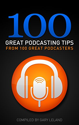 Great Tips - 100 Great Podcasting Tips: From 100 Great Podcasters