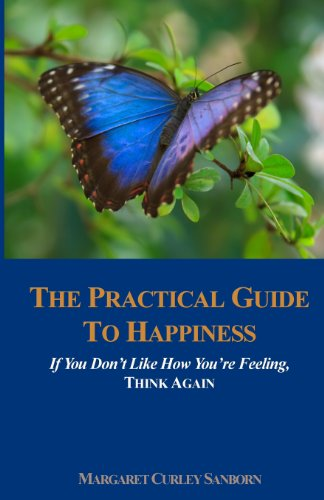 Book: The Practical Guide to Happiness - If You Don't Like How You're Feeling, Think Again by Margaret Curley Sanborn