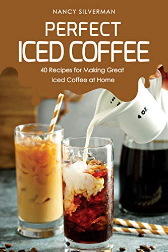 Perfect Iced Coffee: 40 Recipes for Making Great Iced Coffee at Home (Iced Coffee Drinks To Make At Home)