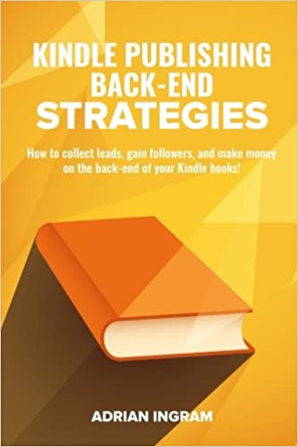 Kindle Publishing Back-End Strategies: How to collect leads, gain followers, and make money on the back-end of your Kindle books!