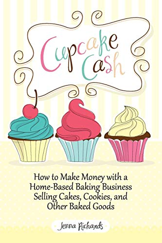 Cupcake Cash - How to Make Money with a Home-Based Baking Business Selling Cakes, Cookies, and Other Baked Goods (Mogul Mom Work-At-Home Book Series) (Home Baking Business)