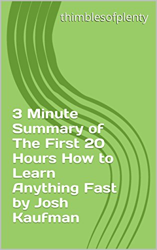 3 Minute Summary of The First 20 Hours How to Learn Anything Fast by Josh  Kaufman (thimblesofplenty 3 Minute Business Book Summary Series 1)