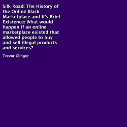 Silk Road: The History of the Online Black Marketplace and Its Brief Existence