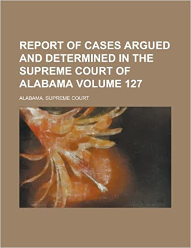 report of cases argued and determined in the supreme court of alabama volume 127 amazoncouk alabama supreme court 9781153432795 books