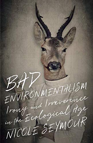 Bad Environmentalism: Irony and Irreverence in the Ecological Age