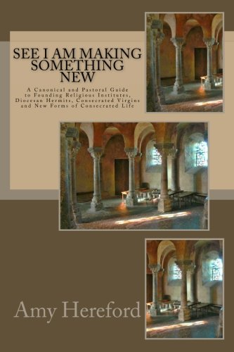 See I Am Making Something New: New Institutes,  Diocesan Hermits and Consecrated Virgins and New Forms of Consecrated Life