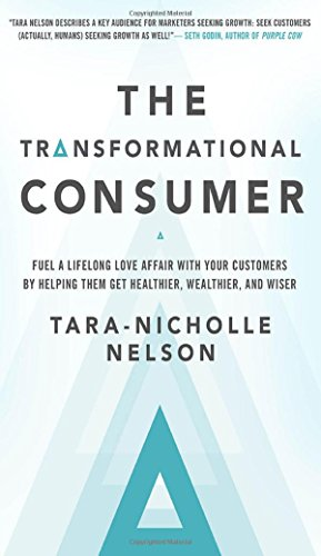 The Transformational Consumer: Fuel a Lifelong Love Affair with Your Customers by Helping Them Get Healthier, Wealthier, and Wiser
