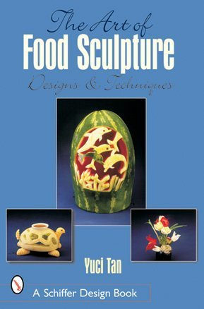 The Art of Food Sculpture: Designs & Techniques (Schiffer Design Books) by Yuci Tan