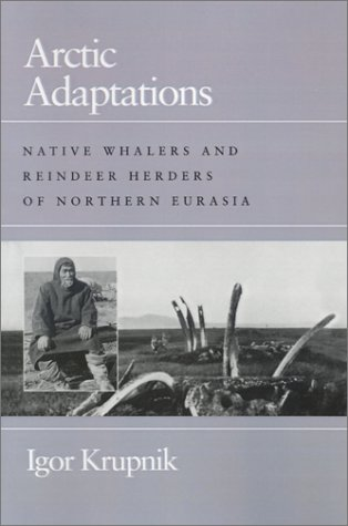 Arctic Adaptations: Native Whalers and Reindeer Herders of Northern Eurasia (Arctic Visions Series)