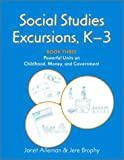 Social Studies Excursions, K-3 Book Three: Powerful Units on Childhood, Money, and Government