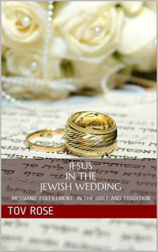 Jesus in the Jewish Wedding: Messianic Fulfillment in the Bible and Tradition by [Rose, Tov]