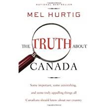 The Truth About Canada: Some Important, Some Astonishing, and Some Truly Appalling Things All Canadi: Written by Mel Hurtig, 2009 Edition, Publisher: Emblem Editions [Paperback]