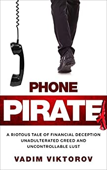 Phone Pirate: A Riotous Tale of Financial Deception Unadulterated Greed and Uncontrollable Lust by [Viktorov, Vadim]