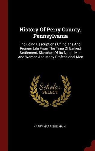 History Of Perry County, Pennsylvania: Including Descriptions Of Indians And Pioneer Life From The Time Of Earliest Settlement, Sketches Of Its Noted Men And Women And Many Professional Men