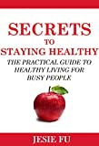 Secrets to Staying Healthy: The Practical Guide to Healthy Living for Busy People
