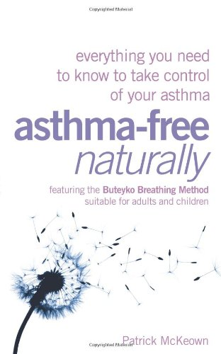Asthma-Free Naturally: Everything You Need to Know to Take Control of Your Asthma - Featuring the Buteyko Breathing Method Suitable for Adults and Children