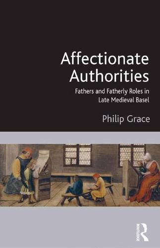 Affectionate Authorities: Fathers and Fatherly Roles in Late Medieval Basel by Philip David Grace